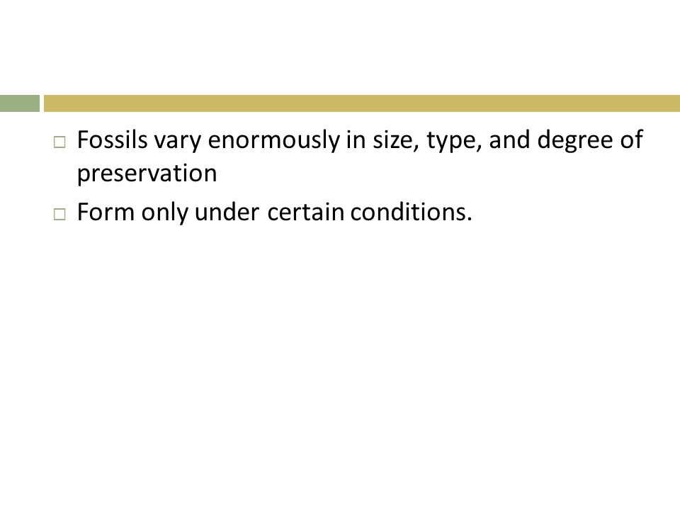  Fossils vary enormously in size, type, and degree of preservation  Form only under certain conditions.