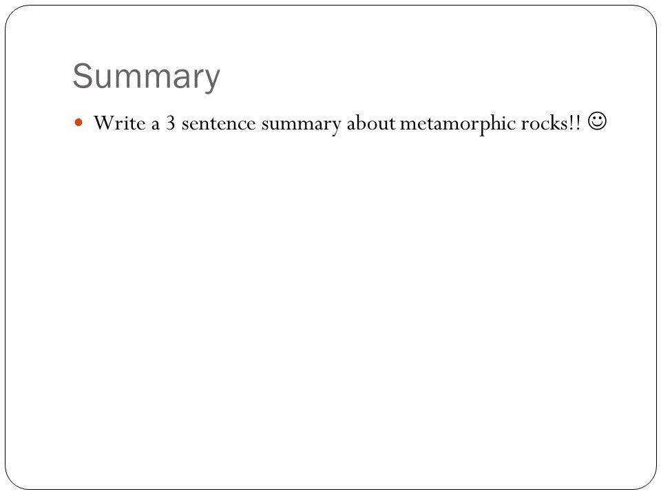 Summary Write a 3 sentence summary about metamorphic rocks!!