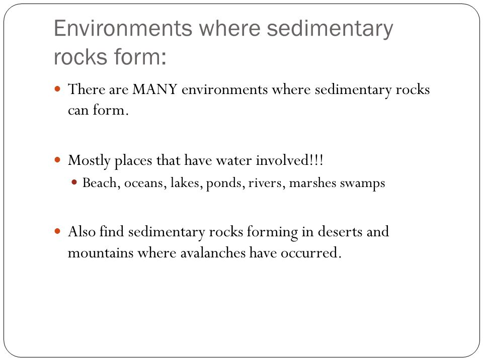Environments where sedimentary rocks form: There are MANY environments where sedimentary rocks can form. Mostly places that have water involved!!! Bea
