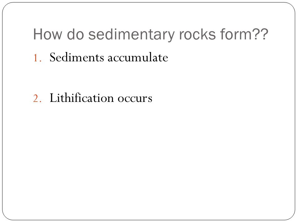 How do sedimentary rocks form 1. Sediments accumulate 2. Lithification occurs