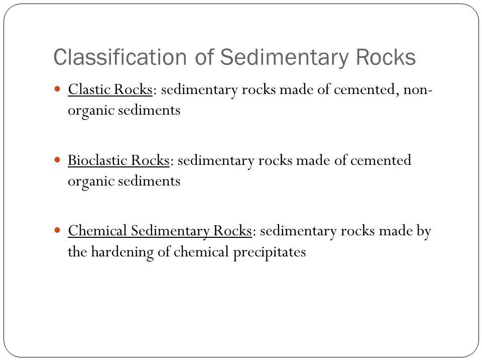 Classification of Sedimentary Rocks Clastic Rocks: sedimentary rocks made of cemented, non- organic sediments Bioclastic Rocks: sedimentary rocks made of cemented organic sediments Chemical Sedimentary Rocks: sedimentary rocks made by the hardening of chemical precipitates