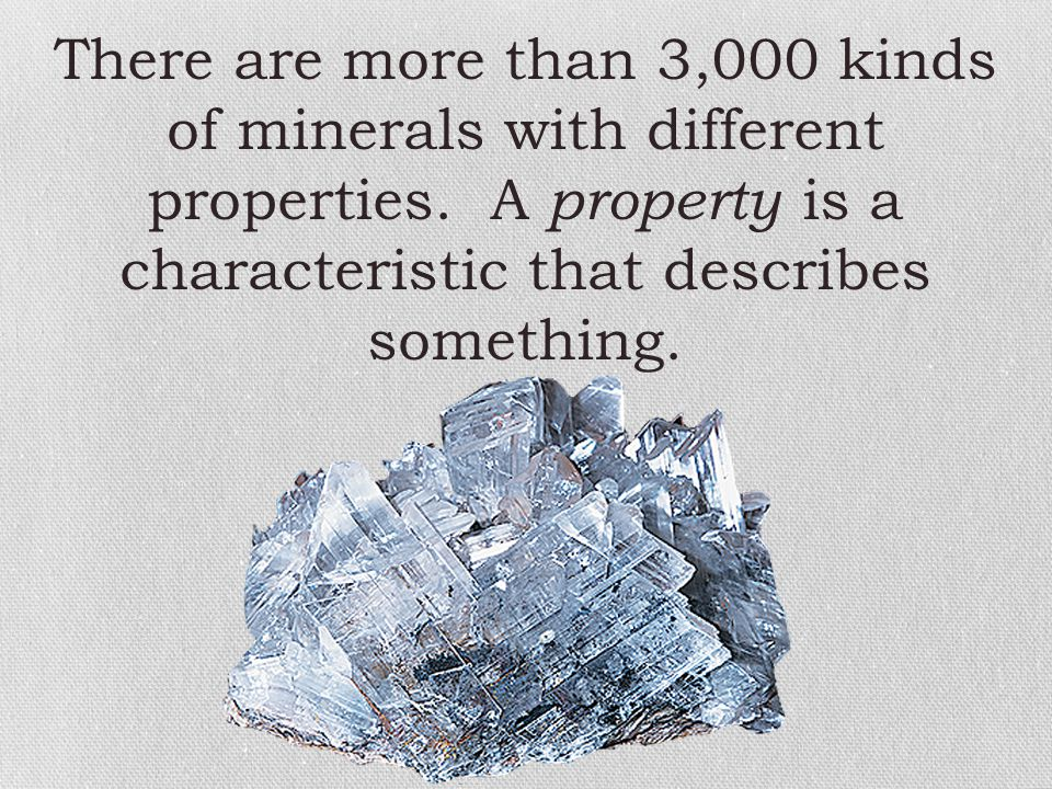There are more than 3,000 kinds of minerals with different properties. A property is a characteristic that describes something.