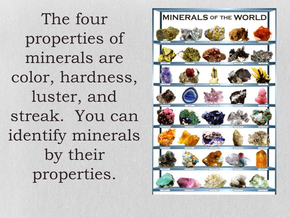 The four properties of minerals are color, hardness, luster, and streak. You can identify minerals by their properties.