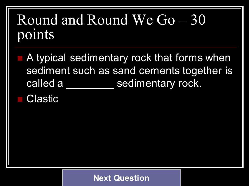 Round and Round We Go – 30 points A typical sedimentary rock that forms when sediment such as sand cements together is called a ________ sedimentary rock.
