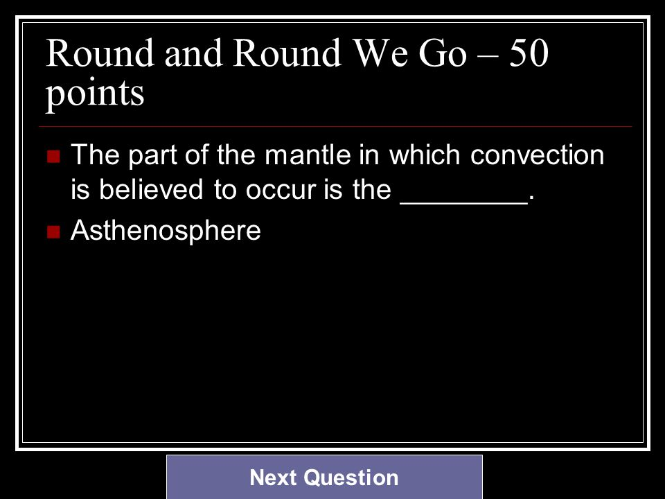 Round and Round We Go – 50 points The part of the mantle in which convection is believed to occur is the ________.