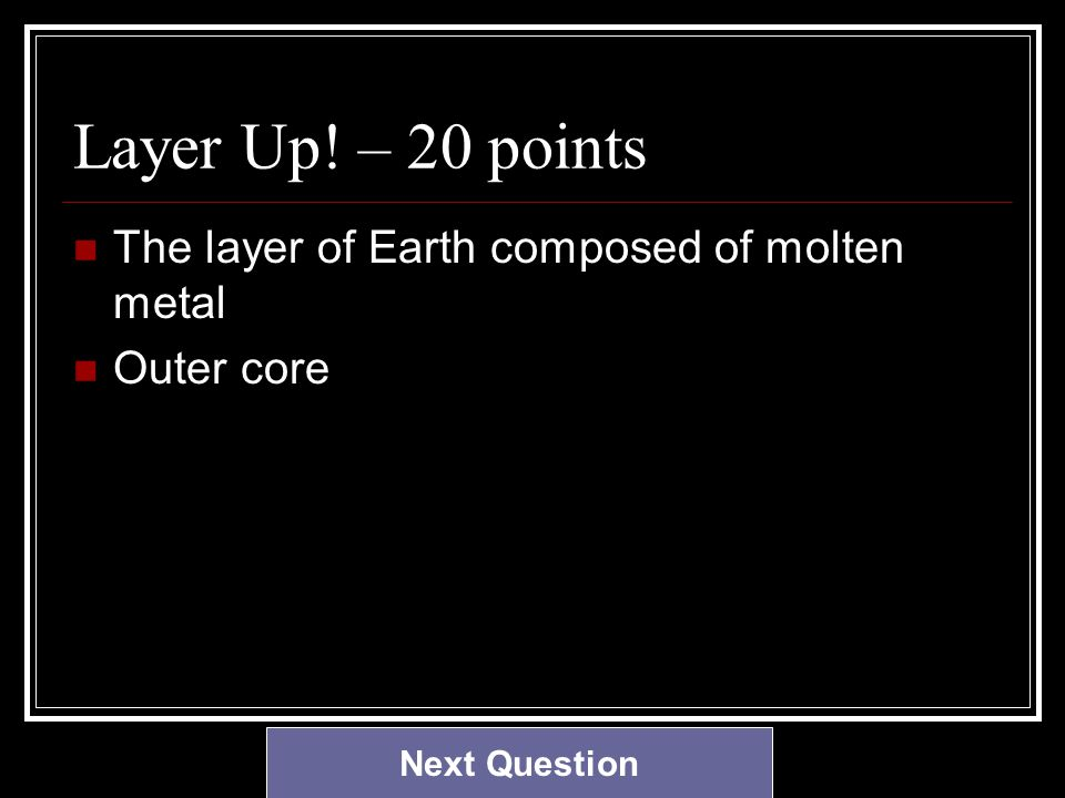 Layer Up! – 20 points The layer of Earth composed of molten metal Outer core Next Question