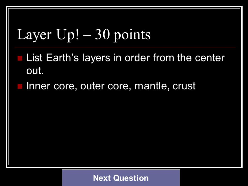 Layer Up. – 30 points List Earth's layers in order from the center out.