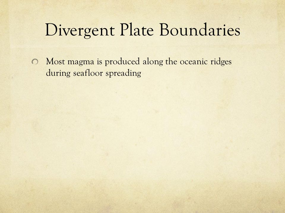 Divergent Plate Boundaries Most magma is produced along the oceanic ridges during seafloor spreading