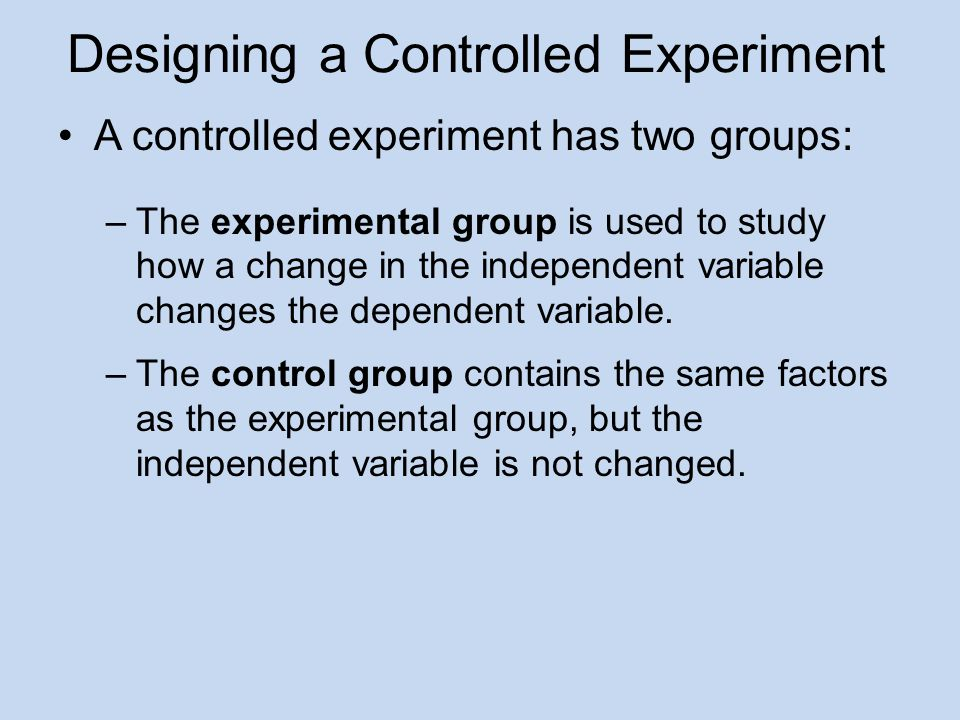 Designing a Controlled Experiment A controlled experiment has two groups: –The experimental group is used to study how a change in the independent variable changes the dependent variable.