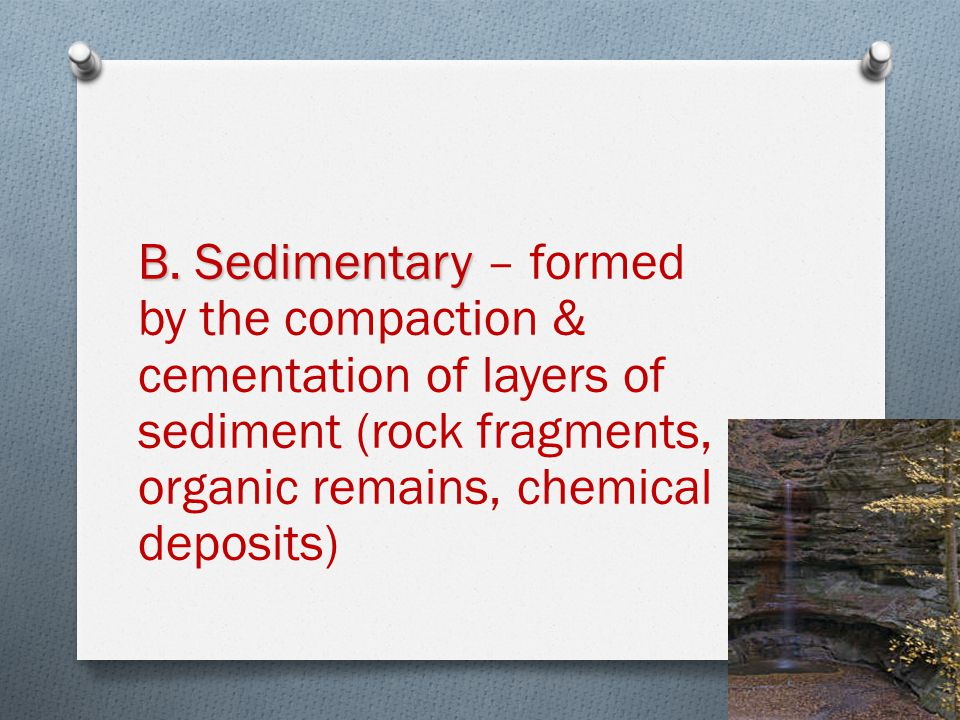 B. Sedimentary B. Sedimentary – formed by the compaction & cementation of layers of sediment (rock fragments, organic remains, chemical deposits)