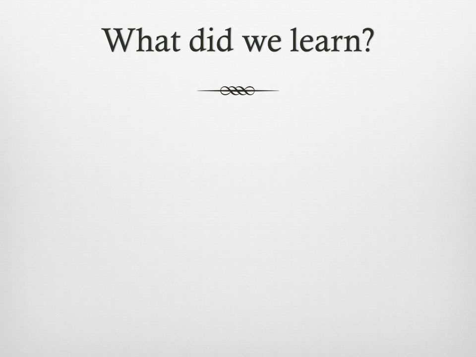 What did we learn?What did we learn?