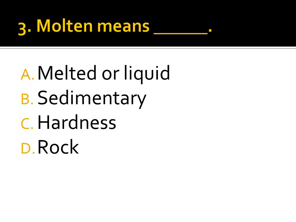 A. Melted or liquid B. Sedimentary C. Hardness D. Rock