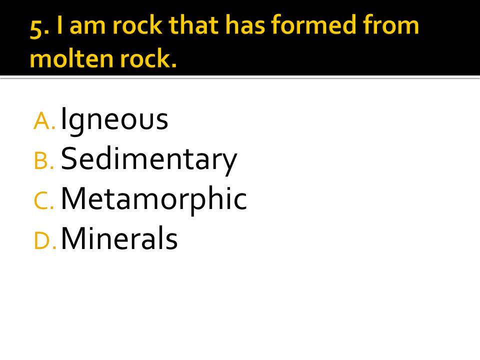 A. Igneous B. Sedimentary C. Metamorphic D. Minerals