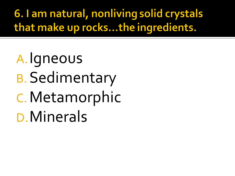 A. Sediment B. Rocks C. Metamorphic D. Minerals