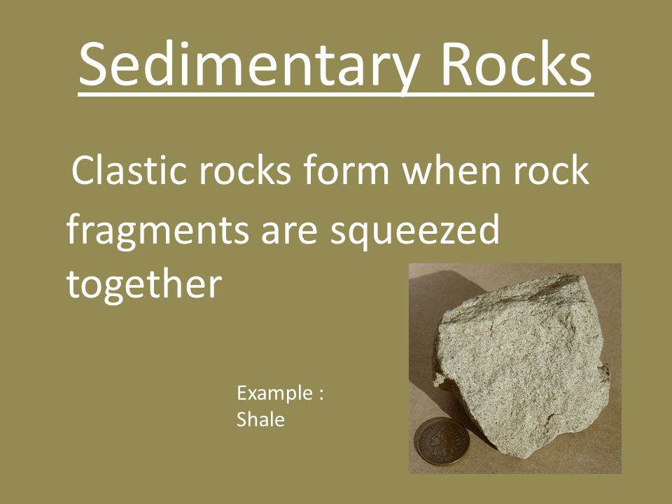 Sedimentary Rocks Clastic rocks form when rock fragments are squeezed together Example : Shale