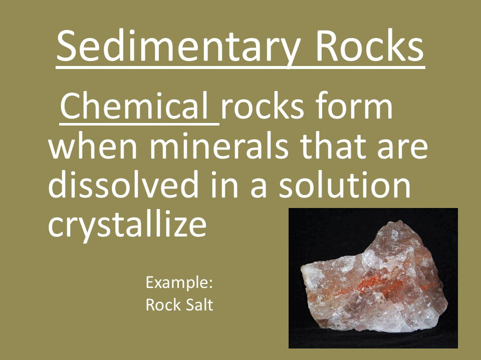 Sedimentary Rocks Chemical rocks form when minerals that are dissolved in a solution crystallize Example: Rock Salt