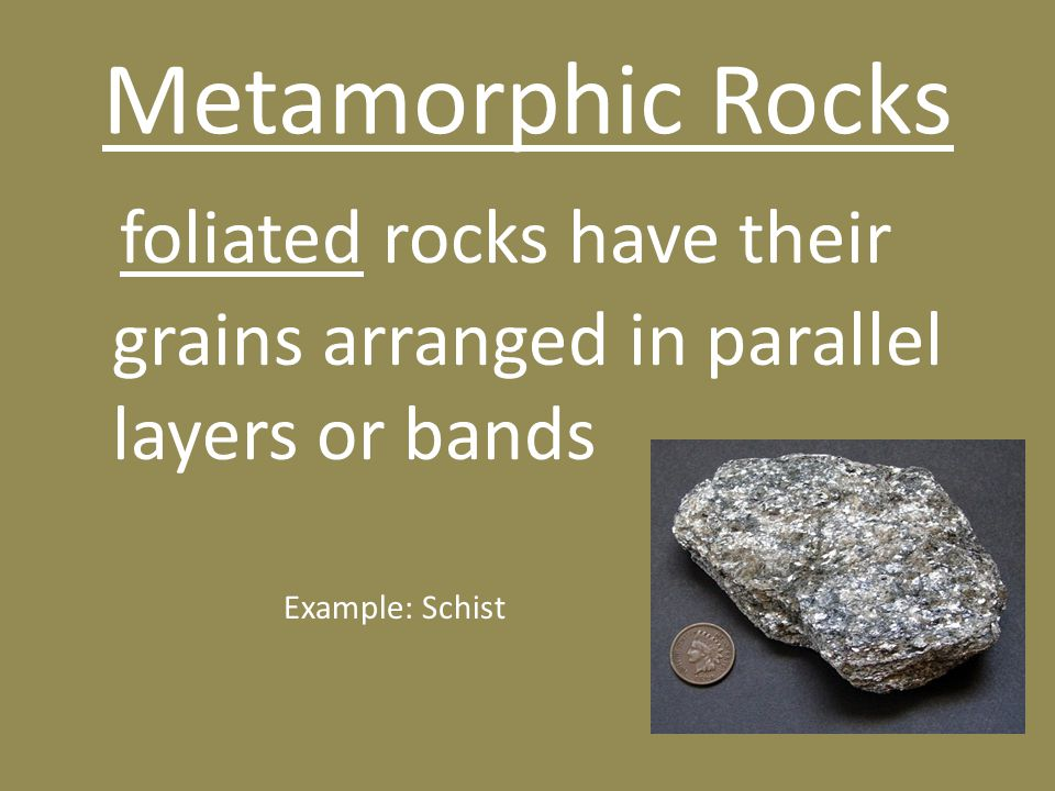Metamorphic Rocks foliated rocks have their grains arranged in parallel layers or bands Example: Schist