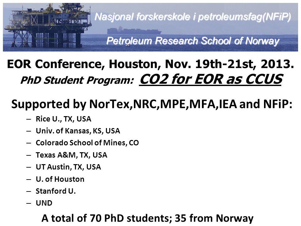 EOR Conference, Houston, Nov. 19th-21st, 2013. PhD Student Program: CO2 for EOR as CCUS Supported by NorTex,NRC,MPE,MFA,IEA and NFiP: – Rice U., TX, U