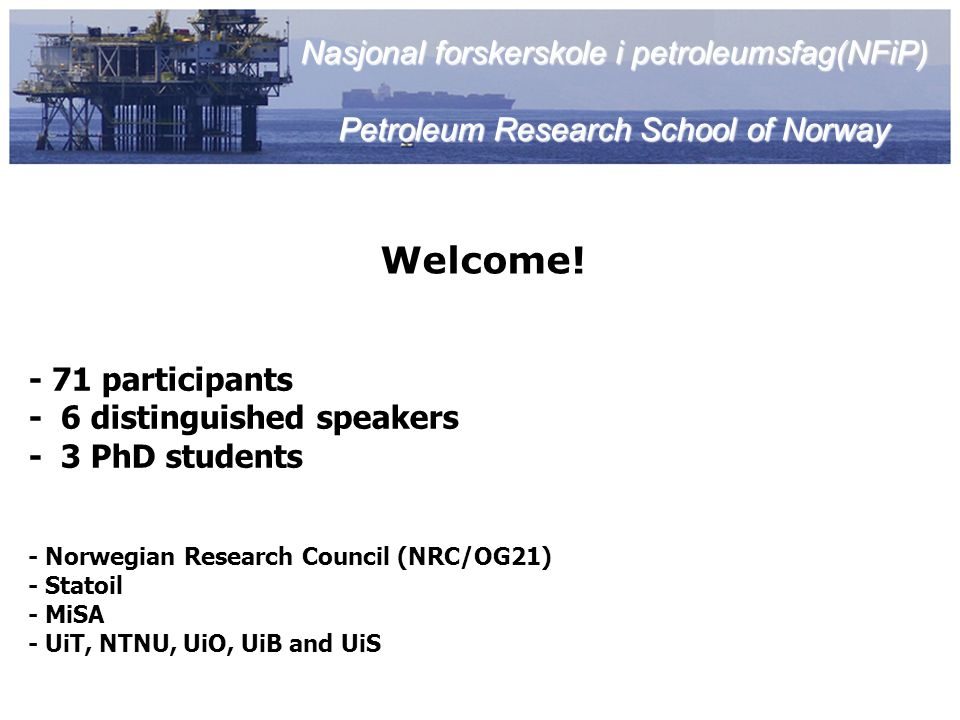 Seminar Primary Objective: Update current PhD students on: EOR in Mature Oil Fields – Technological, Economical and Climatic Aspects Selected PhD presentations by Government, Industry and Universities Secondary Objectives: - establishing discussion forums - establish personal contact network - identify common research interests - initiate inter-institutional research collaborations Nasjonal forskerskole i petroleumsfag(NFiP) Petroleum Research School of Norway