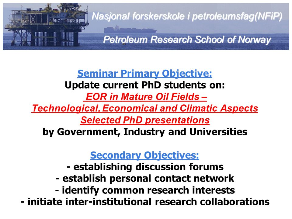 Seminar Primary Objective: Update current PhD students on: EOR in Mature Oil Fields – Technological, Economical and Climatic Aspects Selected PhD pres