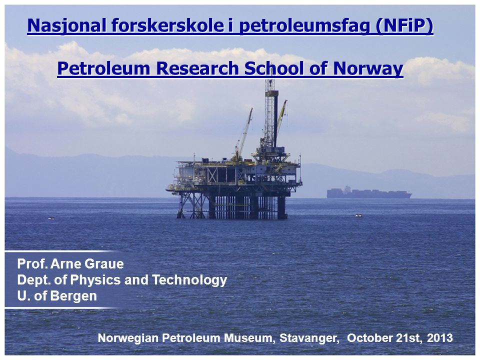 Prof. Arne Graue Dept. of Physics and Technology U. of Bergen Nasjonal forskerskole i petroleumsfag (NFiP) Petroleum Research School of Norway Norwegi