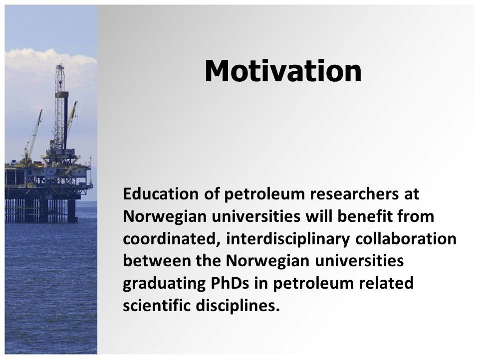 OBJECTIVE coordinate lectures given by the different universities provide intensive courses, seminars and conferences for all PhD students in Norway with research projects related to petroleum establish discussion groups, collaborating opportunities and interdisciplinary meeting places for PhD students and their supervisors promote exchange visitor oppertunities for PhD students promote recruitment to PhD studies in petroleum Nasjonal forskerskole i petroleumsfag(NFiP) Petroleum Research School of Norway