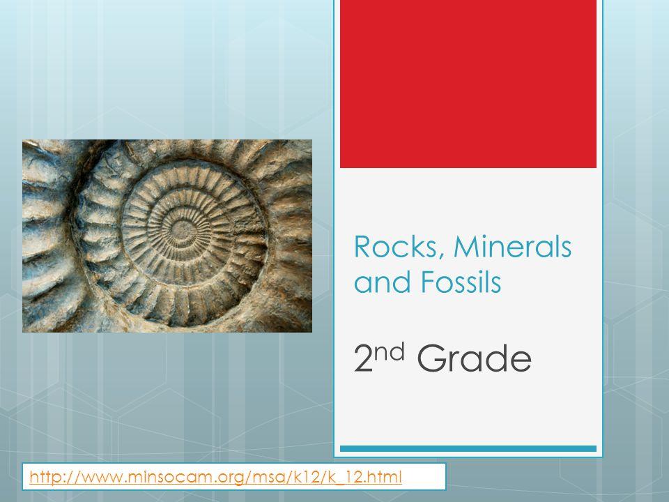 Rocks, Minerals and Fossils 2 nd Grade http://www.minsocam.org/msa/k12/k_12.html