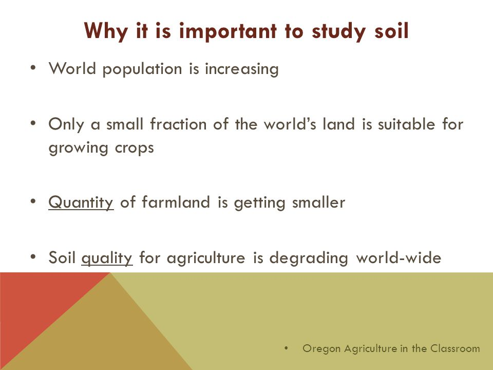 Why it is important to study soil World population is increasing Only a small fraction of the world's land is suitable for growing crops Quantity of farmland is getting smaller Soil quality for agriculture is degrading world-wide Oregon Agriculture in the Classroom