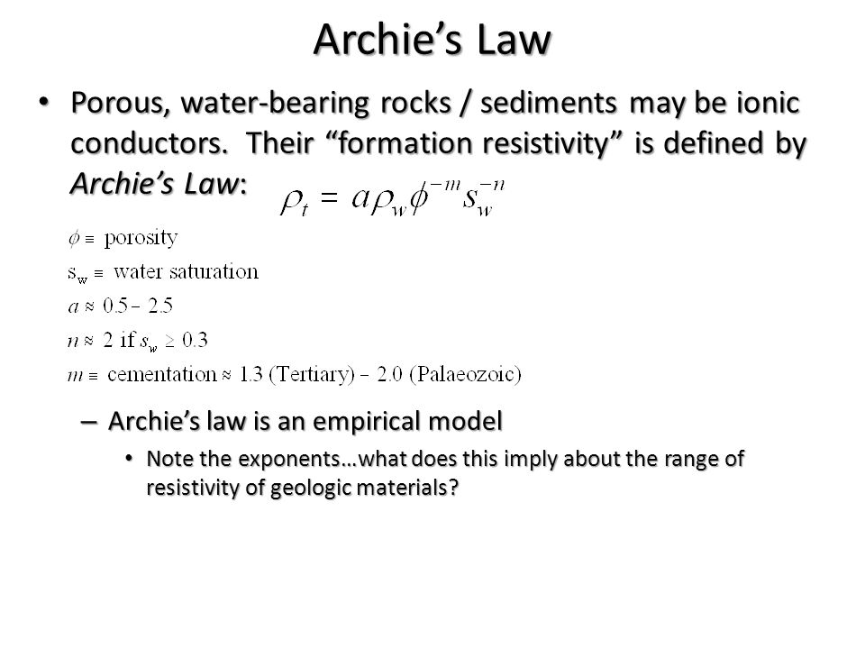 "Archie's Law Porous, water-bearing rocks / sediments may be ionic conductors. Their ""formation resistivity"" is defined by Archie's Law: Porous, water-"
