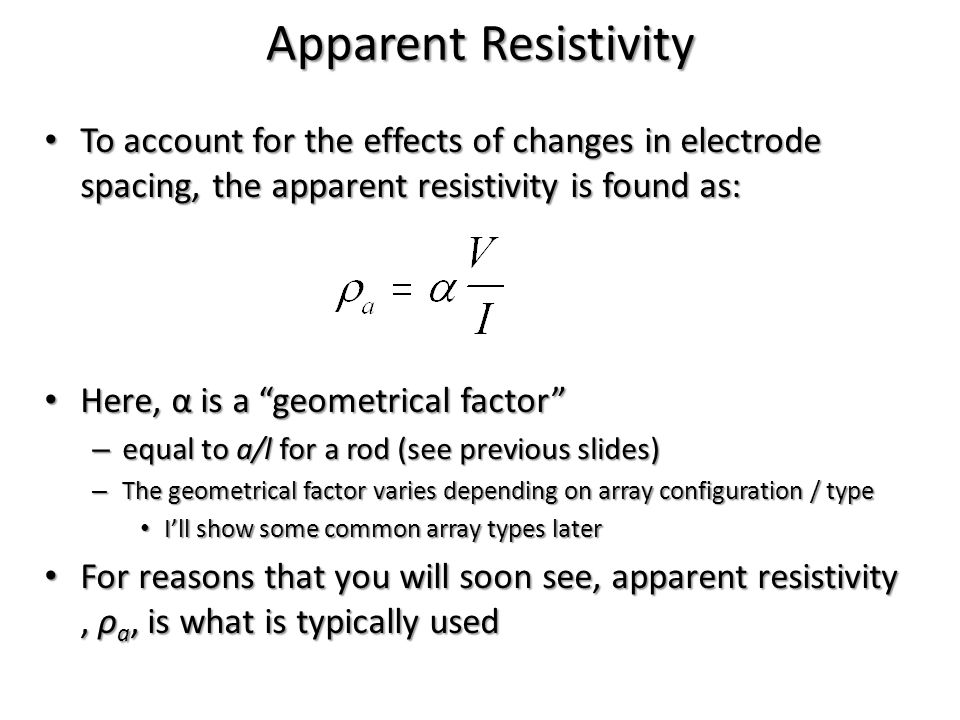 To account for the effects of changes in electrode spacing, the apparent resistivity is found as: To account for the effects of changes in electrode s