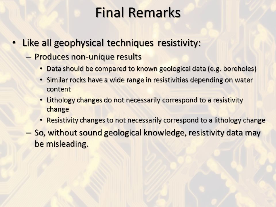 Final Remarks Like all geophysical techniques resistivity: Like all geophysical techniques resistivity: – Produces non-unique results Data should be c
