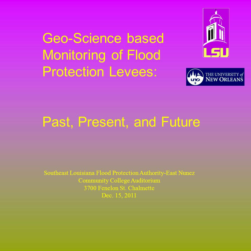 Geo-Science based Monitoring of Flood Protection Levees: Past, Present, and Future Southeast Louisiana Flood Protection Authority-East Nunez Community College Auditorium 3700 Fenelon St.