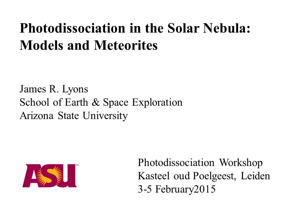 Photodissociation Workshop Kasteel oud Poelgeest, Leiden 3-5 February2015 Photodissociation in the Solar Nebula: Models and Meteorites James R.