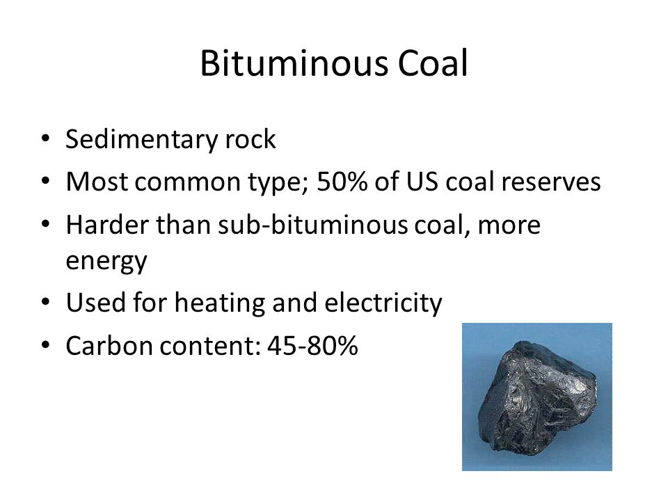 Bituminous Coal Sedimentary rock Most common type; 50% of US coal reserves Harder than sub-bituminous coal, more energy Used for heating and electricity Carbon content: 45-80%