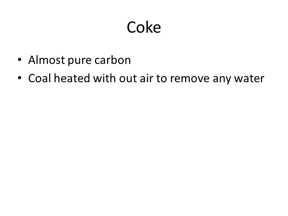 Coke Almost pure carbon Coal heated with out air to remove any water