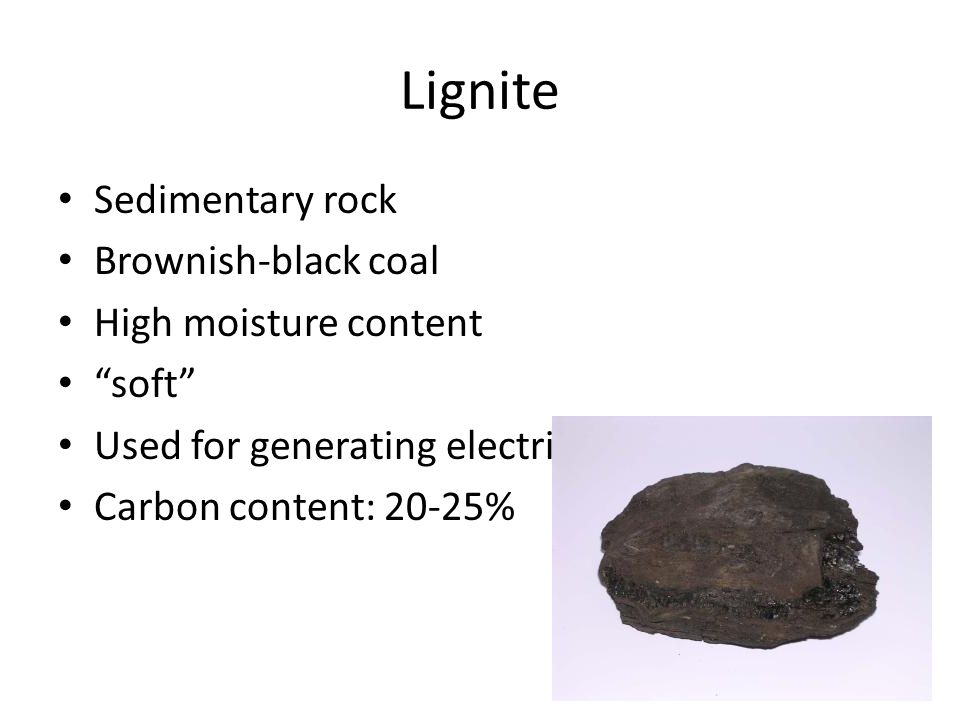 Lignite Sedimentary rock Brownish-black coal High moisture content soft Used for generating electricity Carbon content: 20-25%