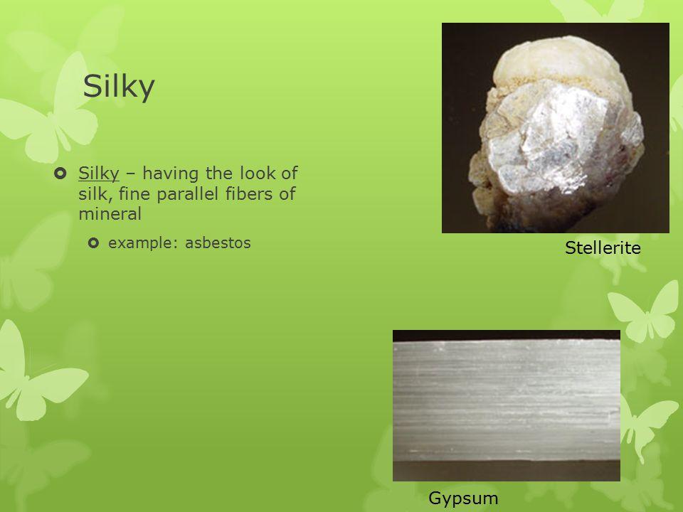 Silky  Silky – having the look of silk, fine parallel fibers of mineral  example: asbestos Gypsum Stellerite