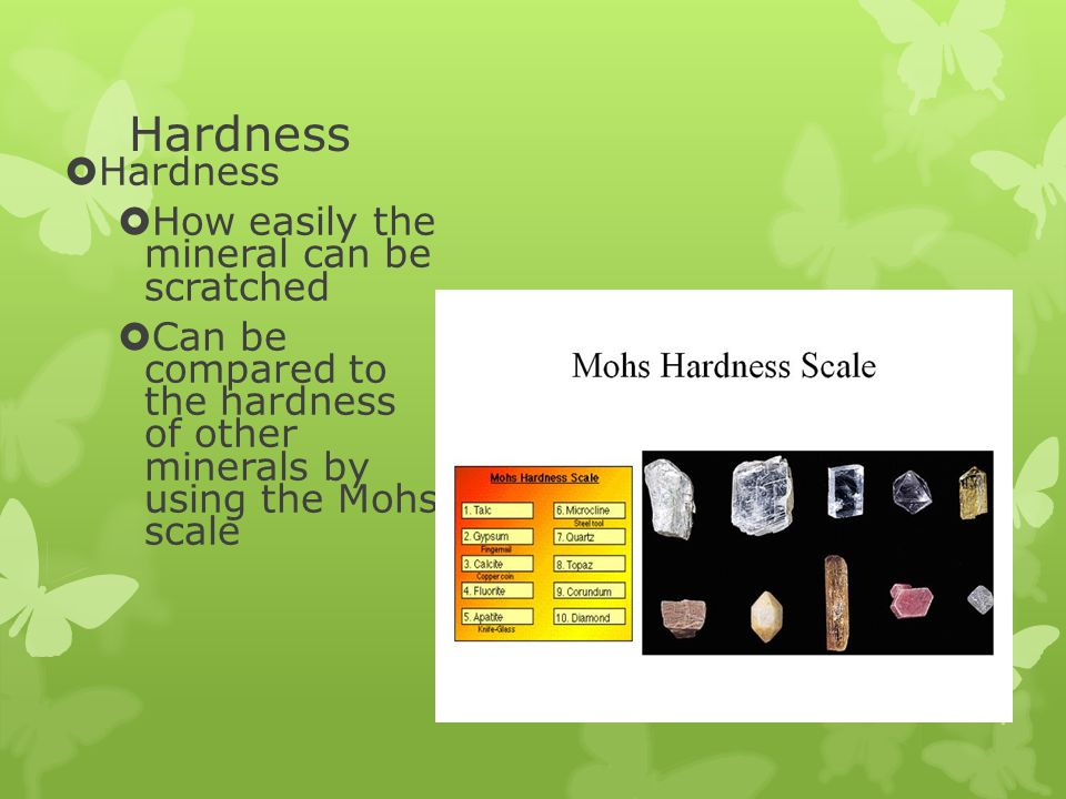 Hardness  Hardness  How easily the mineral can be scratched  Can be compared to the hardness of other minerals by using the Mohs scale