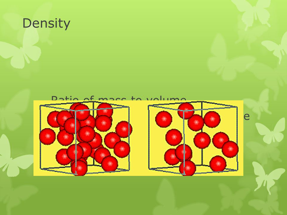 Density Ratio of mass to volume  Determined by the mass of the atoms and how close they are
