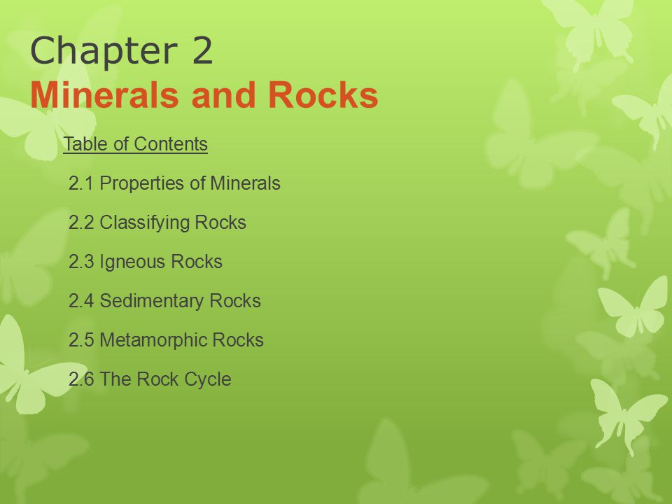 Chapter 2 Minerals and Rocks Table of Contents 2.1 Properties of Minerals 2.2 Classifying Rocks 2.3 Igneous Rocks 2.4 Sedimentary Rocks 2.5 Metamorphi