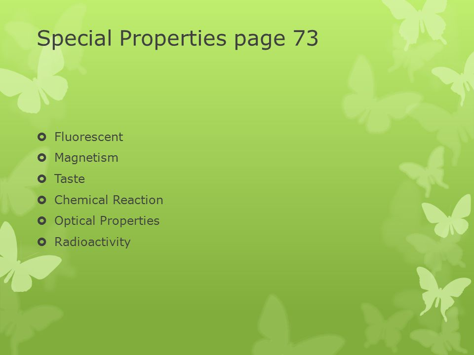 Special Properties page 73  Fluorescent  Magnetism  Taste  Chemical Reaction  Optical Properties  Radioactivity