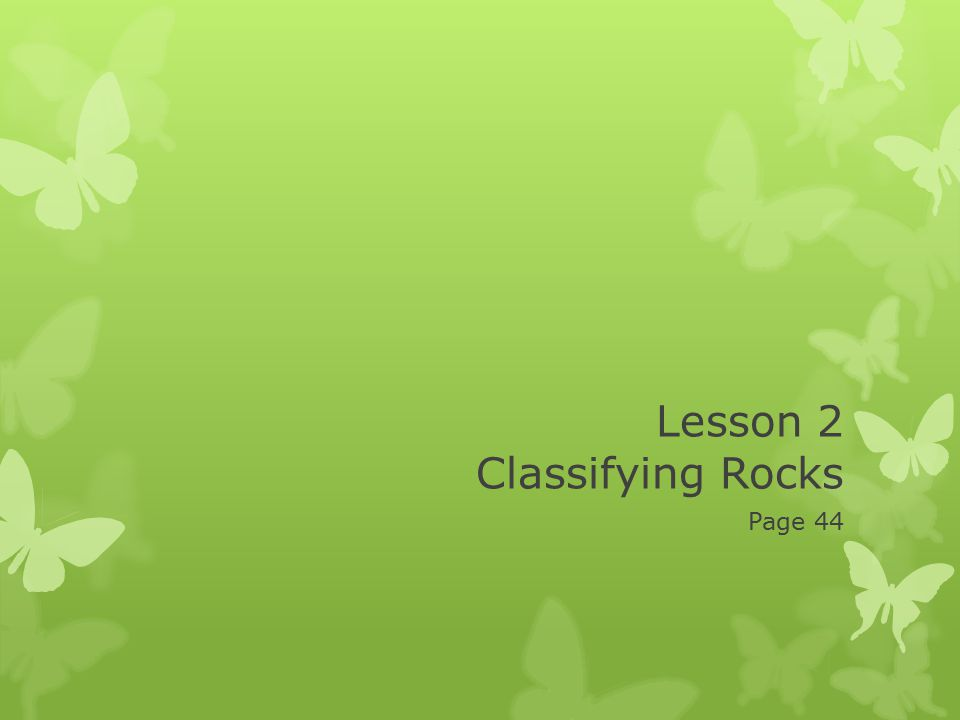 Lesson 2 Classifying Rocks Page 44