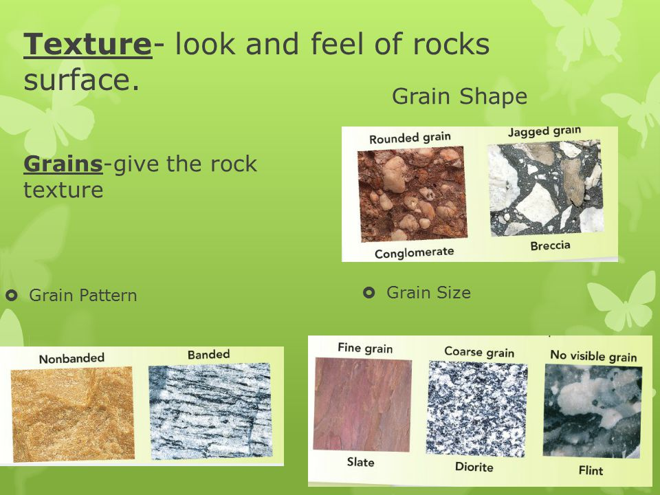 Texture- look and feel of rocks surface. Grains-give the rock texture  Grain Pattern Grain Shape  Grain Size