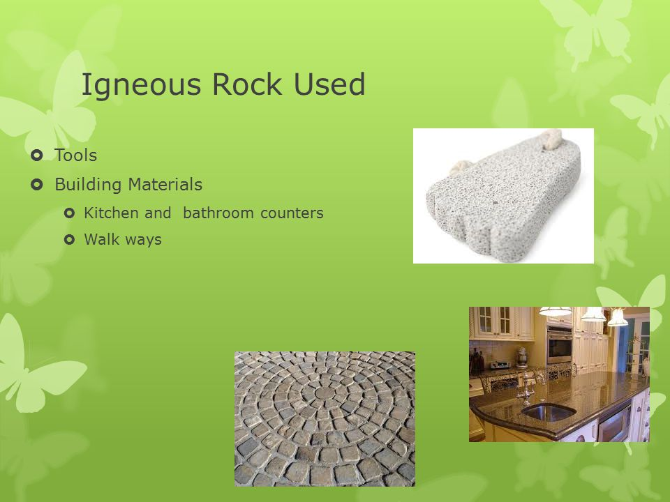 Igneous Rock Used  Tools  Building Materials  Kitchen and bathroom counters  Walk ways