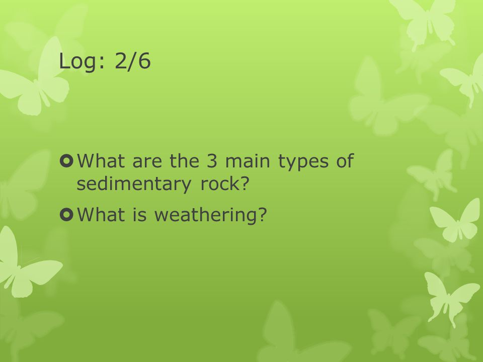 Log: 2/6  What are the 3 main types of sedimentary rock?  What is weathering?
