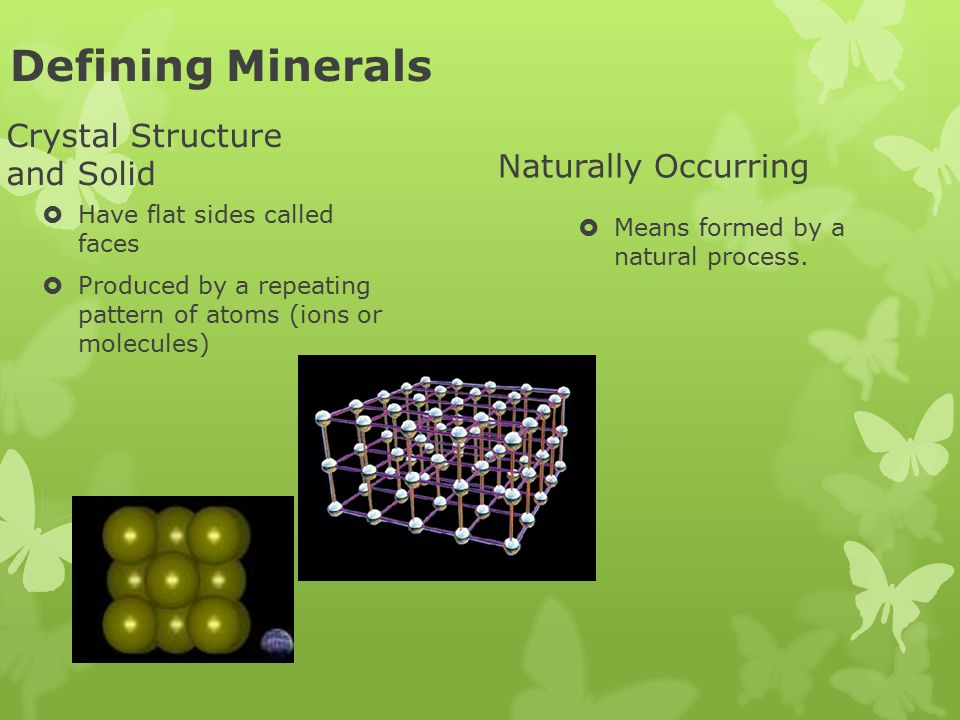 Defining Minerals Crystal Structure and Solid  Have flat sides called faces  Produced by a repeating pattern of atoms (ions or molecules) Naturally