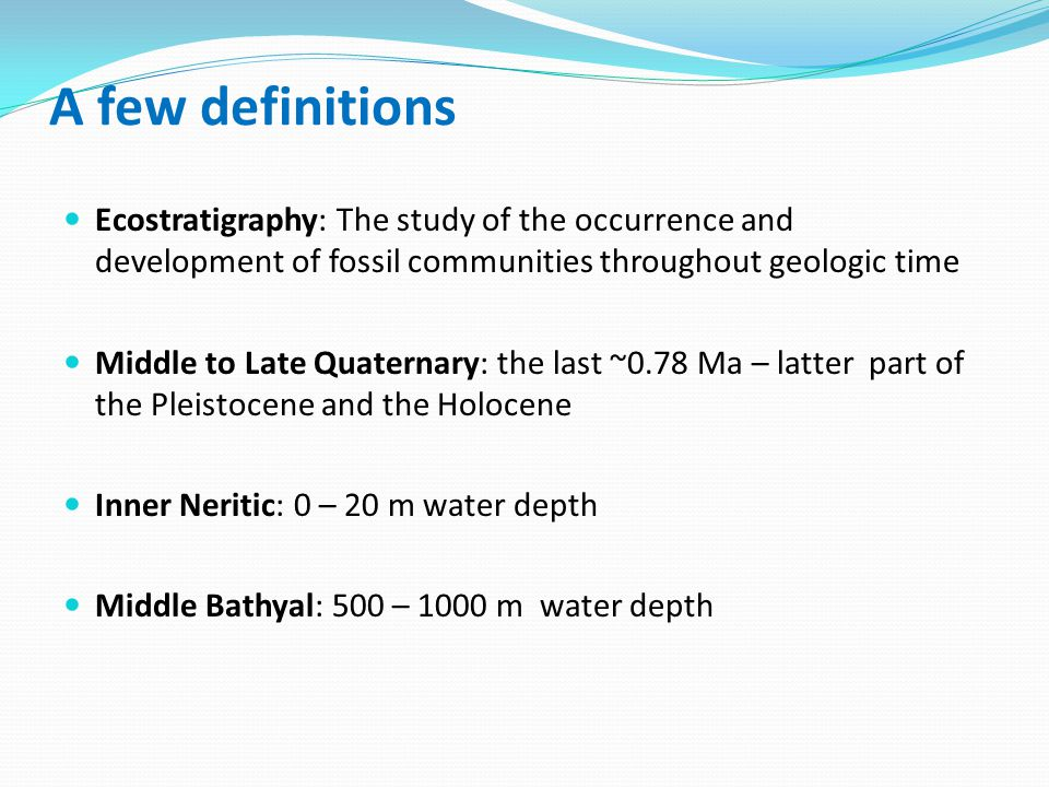 A few definitions Ecostratigraphy: The study of the occurrence and development of fossil communities throughout geologic time Middle to Late Quaternary: the last ~0.78 Ma – latter part of the Pleistocene and the Holocene Inner Neritic: 0 – 20 m water depth Middle Bathyal: 500 – 1000 m water depth