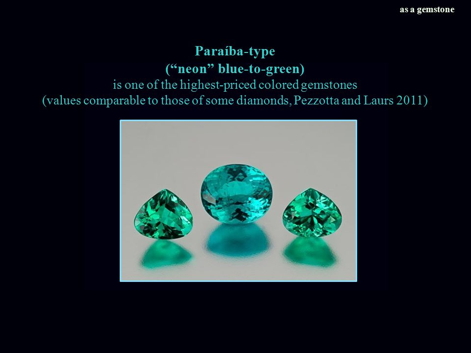 Paraíba-type ( neon blue-to-green) is one of the highest-priced colored gemstones (values comparable to those of some diamonds, Pezzotta and Laurs 2011) as a gemstone
