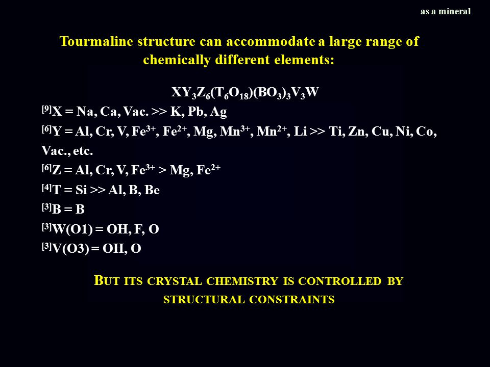 Tourmaline structure can accommodate a large range of chemically different elements: XY 3 Z 6 (T 6 O 18 )(BO 3 ) 3 V 3 W [9] X = Na, Ca, Vac.