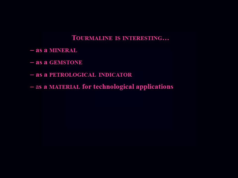 T OURMALINE IS INTERESTING … – as a MINERAL – as a GEMSTONE – as a PETROLOGICAL INDICATOR – as a MATERIAL for technological applications